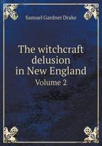 The Witchcraft Delusion in New England Volume 2
