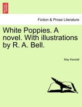 White Poppies. a Novel. with Illustrations by R. A. Bell.