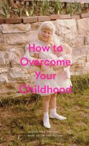 How to Overcome Your Childhood