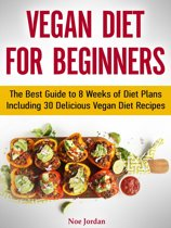 Vegan Diet for Beginners: The Best Guide to 8 Weeks of Diet Plans Including 30 Delicious Vegan Diet Recipes