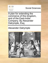 A Plan for Extending the Commerce of This Kingdom, and of the East-India-Company. by Alexander Dalrymple, Esq;