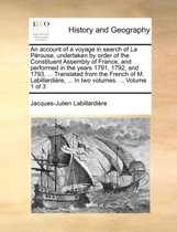 An Account of a Voyage in Search of La Perouse, Undertaken by Order of the Constituent Assembly of France, and Performed in the Years 1791, 1792, and 1793, ... Translated from the French of M. Labillardiere, ... in Two Volumes. ... Volume 1 of 3
