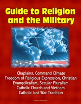 Guide to Religion and the Military: Chaplains, Command Climate, Freedom of Religious Expression, Christian Evangelicalism, Secular Pluralism, Catholic Church and Vietnam, Catholic Just War Tradition