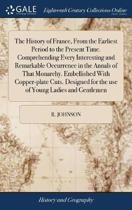 The History of France, from the Earliest Period to the Present Time. Comprehending Every Interesting and Remarkable Occurrence in the Annals of That Monarchy. Embellished with Copper-Plate Cuts. Designed for the Use of Young Ladies and Gentlemen