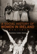A Social History of Women in Ireland, 1870–1970: An Exploration of the Changing Role and Status of Women in Irish Society