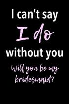I Can't Say I Do Without You - Will You Be My Bridesmaid?