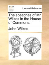 The Speeches of Mr. Wilkes in the House of Commons.