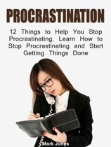 Procrastination: 12 Things to Help You Stop Procrastinating. Learn How to Stop Procrastinating and Start Getting Things Done