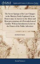 The Secret Springs of the Late Changes in the Ministry Fairly Explained, by an Honest Man. in Answer to the Abuse and Misrepresentations of a Pretended Son of Candor. with an Introductory Letter to the Printer of the Public Advertiser