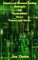 Supply and Demand Trading Strategies for Commodities, Forex, Futures and Stocks