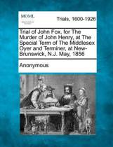 Trial of John Fox, for the Murder of John Henry, at the Special Term of the Middlesex Oyer and Terminer, at New-Brunswick, N.J. May, 1856