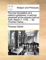 The True Foundation of a Nation's Greatness. a Sermon Preached at the Assizes Held at York, March 7. 1724. ... by Thomas Clarke,