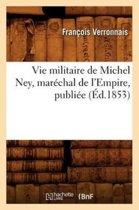 Vie Militaire de Michel Ney, Mar�chal de l'Empire, Publi�e (�d.1853)