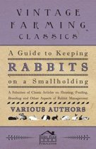 A Guide to Keeping Rabbits on a Smallholding - A Selection of Classic Articles on Housing, Feeding, Breeding and Other Aspects of Rabbit Management