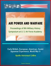 Air Power and Warfare: Proceedings of 8th Military History Symposium at U.S. Air Force Academy - Early British, European, American, Soviet, Japanese Experience, World War II, Apollo Astronaut Collins