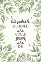 Elizabeth Believed She Could So She Did: Cute Personalized Name Journal / Notebook / Diary Gift For Writing & Note Taking For Women and Girls (6 x 9 -