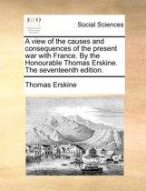 A View of the Causes and Consequences of the Present War with France. by the Honourable Thomas Erskine. the Seventeenth Edition