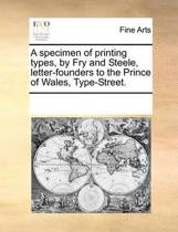 A Specimen of Printing Types, by Fry and Steele, Letter-Founders to the Prince of Wales, Type-Street