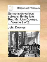 Sermons on Various Subjects. by the Late REV. Mr. John Downes, ... Volume 2 of 2