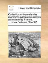 Collection Universelle Des Memoires Particuliers Relatifs A L'Histoire de France. ...Index. Volume 66 of 67