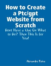 How to Create a Ptc/gpt Website from Scratch: Dont Have a Clue On What to Do? Then This Is for You!
