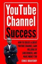 Youtube Channel Success How to Create a Great Youtube Channel, Gain Millionsof Subscribers, and Make Money Too