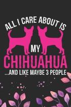All I Care About Is My Chihuahua and Like Maybe 3 people: Cool Chihuahua Dog Journal Notebook - Chihuahua Puppy Lover Gifts - Funny Chihuahua Dog Note