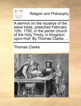 A Sermon on the Injustice of the Slave Trade, Preached February 12th, 1792, in the Parish Church of the Holy Trinity, in Kingston-Upon-Hull. by Thomas Clarke, ...
