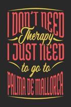 I Don't Need Therapy I Just Need To Go To Palma de Mallorca