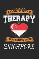 I Don't Need Therapy I Just Need To Go To Singapore
