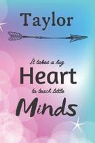 Taylor It Takes A Big Heart To Teach Little Minds: Taylor Gifts for Mom Gifts for Teachers Journal / Notebook / Diary / USA Gift (6 x 9 - 110 Blank Li