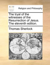 The Tryal of the Witnesses of the Resurrection of Jesus. the Eleventh Edition