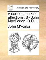 A Sermon, on Kind Affections. by John Macfarlan, D.D. ...