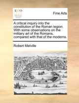 A Critical Inquiry Into the Constitution of the Roman Legion. with Some Observations on the Military Art of the Romans, Compared with That of the Moderns