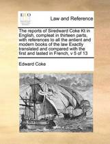 The Reports of Siredward Coke Kt in English, Compleat in Thirteen Parts, with References to All the Antient and Modern Books of the Law Exactly Translated and Compared with the First and Lasted in French, V 5 of 13