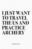 I Just Want To Travel The US And Practice Archery: A 6x9 Inch Diary Notebook Journal With A Bold Text Font Slogan On A Matte Cover and 120 Blank Lined