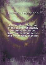 A Theoretic Explanation of the Science of Sanctity According to Reason, Scripture, Common Sense, and the Analogy of Things