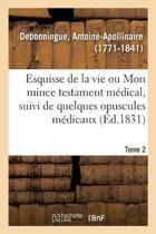 Esquisse de la Vie Ou Mon Mince Testament M dical, Suivi de Quelques Opuscules M dicaux. Tome 2