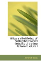 A New and Full Method of Settling the Canonical Authority of the New Testament, Volume I