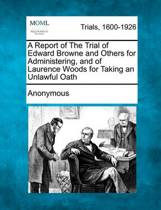 A Report of the Trial of Edward Browne and Others for Administering, and of Laurence Woods for Taking an Unlawful Oath