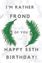 I'm Rather Frond of You Happy 55th Birthday: 55th Birthday Gift / Journal / Notebook / Diary / Unique Greeting & Birthday Card Alternative