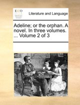 Adeline; Or the Orphan. a Novel. in Three Volumes. ... Volume 2 of 3