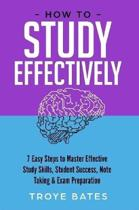 How to Study Effectively: 7 Easy Steps to Master Effective Study Skills, Student Success, Note Taking & Exam Preparation