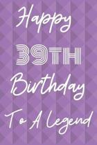 Happy 39th Birthday To A Legend: Funny 39th Birthday Gift Journal / Notebook / Diary Quote (6 x 9 - 110 Blank Lined Pages)