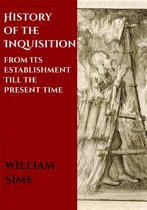 History of the Inquisition from Its Establishment Till the Present Time
