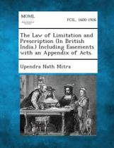 The Law of Limitation and Prescription (in British India.) Including Easements with an Appendix of Acts.
