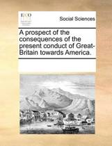 A Prospect of the Consequences of the Present Conduct of Great-Britain Towards America.