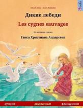 Dikie Lebedi - Les Cygnes Sauvages. Bilingual Children's Book Adapted from a Fairy Tale by Hans Christian Andersen (Russian - French)