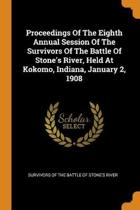Proceedings of the Eighth Annual Session of the Survivors of the Battle of Stone's River, Held at Kokomo, Indiana, January 2, 1908