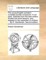The Young English Scholar's Complete Pocket Companion. in Six Parts. Selected from the Best Writers, Divided Into Short Lessons, and Adapted to the Capacities of Children. ... by R. Gentleman. Second Edition.